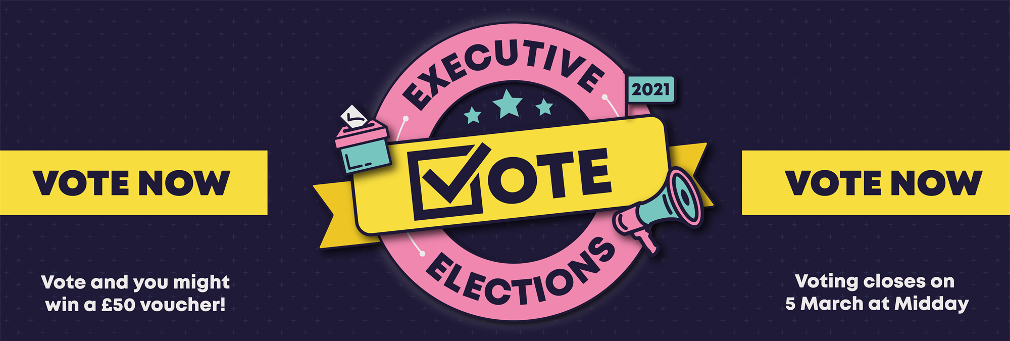 Executive Elections. Vote Now! Voting closes on 5th March at Midday. Vote and you might win a £50 vo
