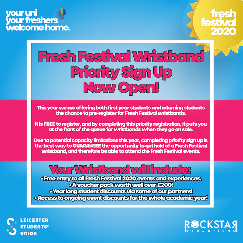 Fresh Festival Wristband Priority Sign Up Now Open! STATEMENT: This year we are offering both first year students and returning students the chance to pre-register for Fresh Festival wristbands. It is FREE to register, and by completing this priority registration, it puts you at the front of the queue for wristbands when they go on sale. Due to potential capacity limitations - completing priority registration is the best way to guarantee the opportunity to get hold of a Fresh Festival wristband, and therefore be able to attend events. Your wristband will include: A voucher pack worth over £200, year long student discounts via our partners, access to ongoing event discounts.