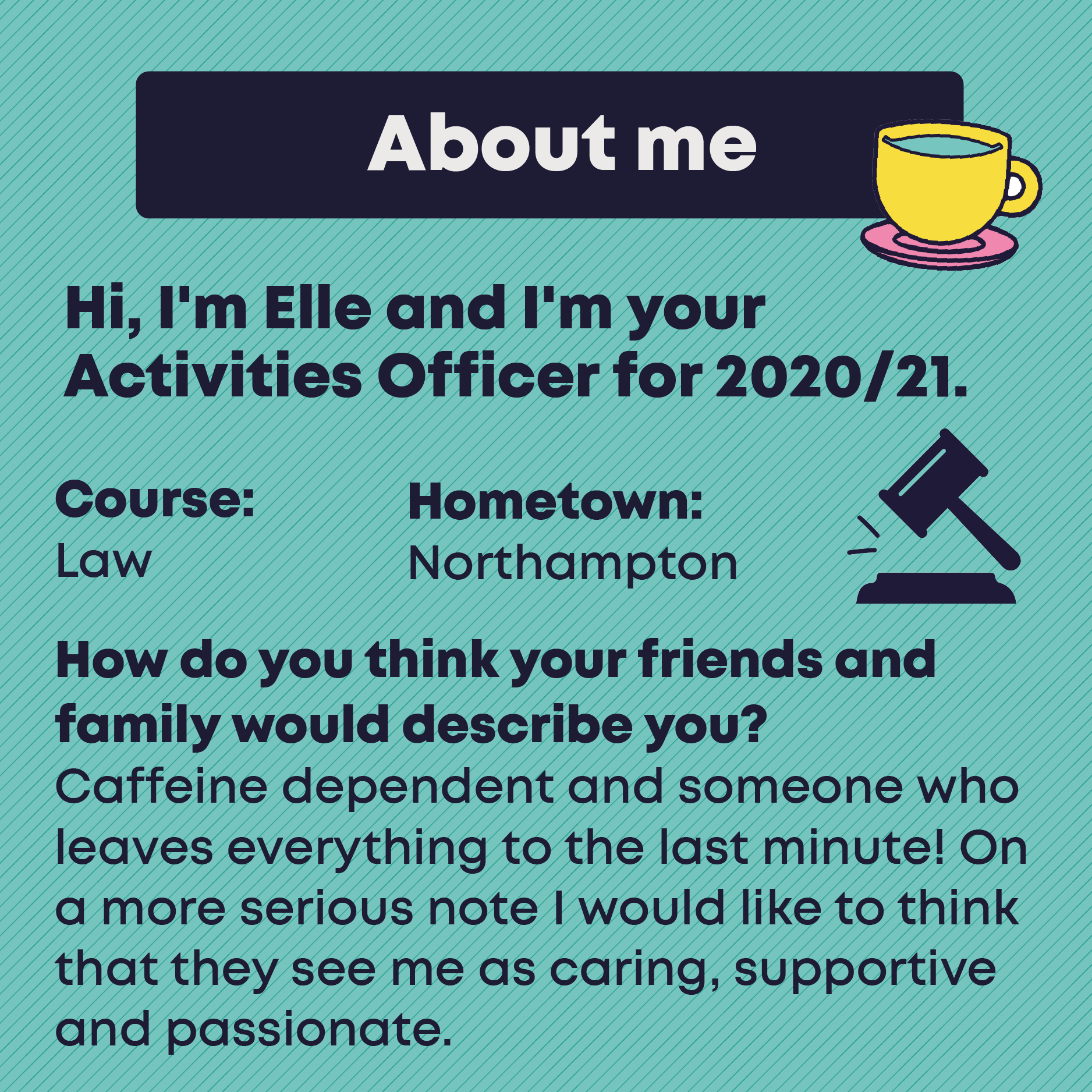 About me. Hi, I'm Elle and I'm your Activities Officer for 2020/21. Course: Law. Hometown: Northampton.  How do you think your friends and family would describe you? Caffeine dependent and someone who leaves everything to the last minute! On a more serious note I would like to think that they see me as caring, supportive and passionate.