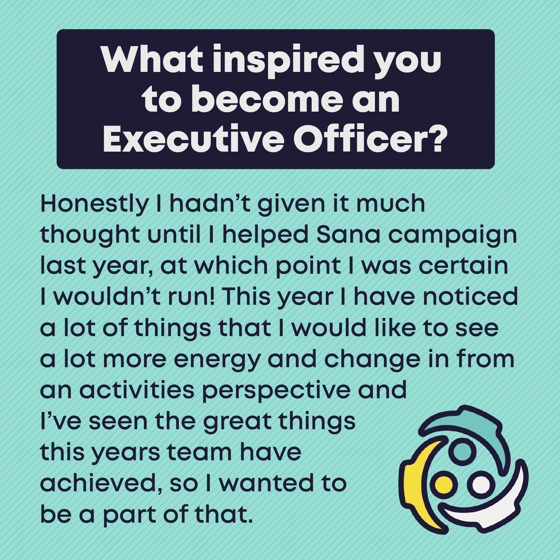What inspired you to become an Executive Officer? Honestly I hadn't given it much thought until I helped Sana campaign last year, at which point I was certain I wouldn't run! This year I have noticed a lot of things that I would like to see a lot more energy and change in from an activities perspective and I've seen the great things this years team have  achieved, so I wanted to  be a part of that.