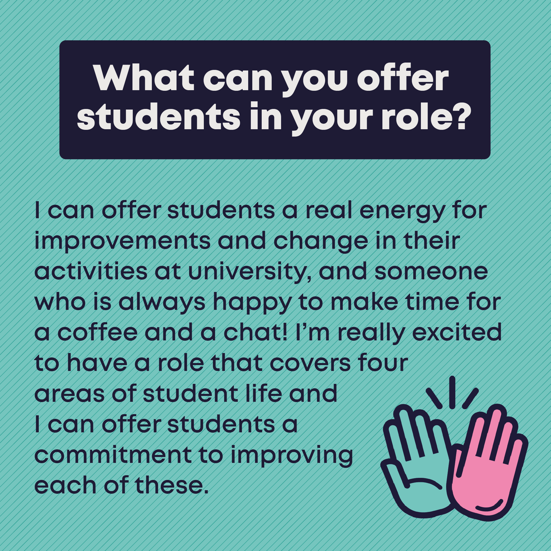 What can you offer students in your role? I can offer students a real energy for improvements and change in their activities at university, and someone who is always happy to make time for  a coffee and a chat! I'm really excited to have a role that covers four  areas of student life and I can offer students a commitment to improving each of these.