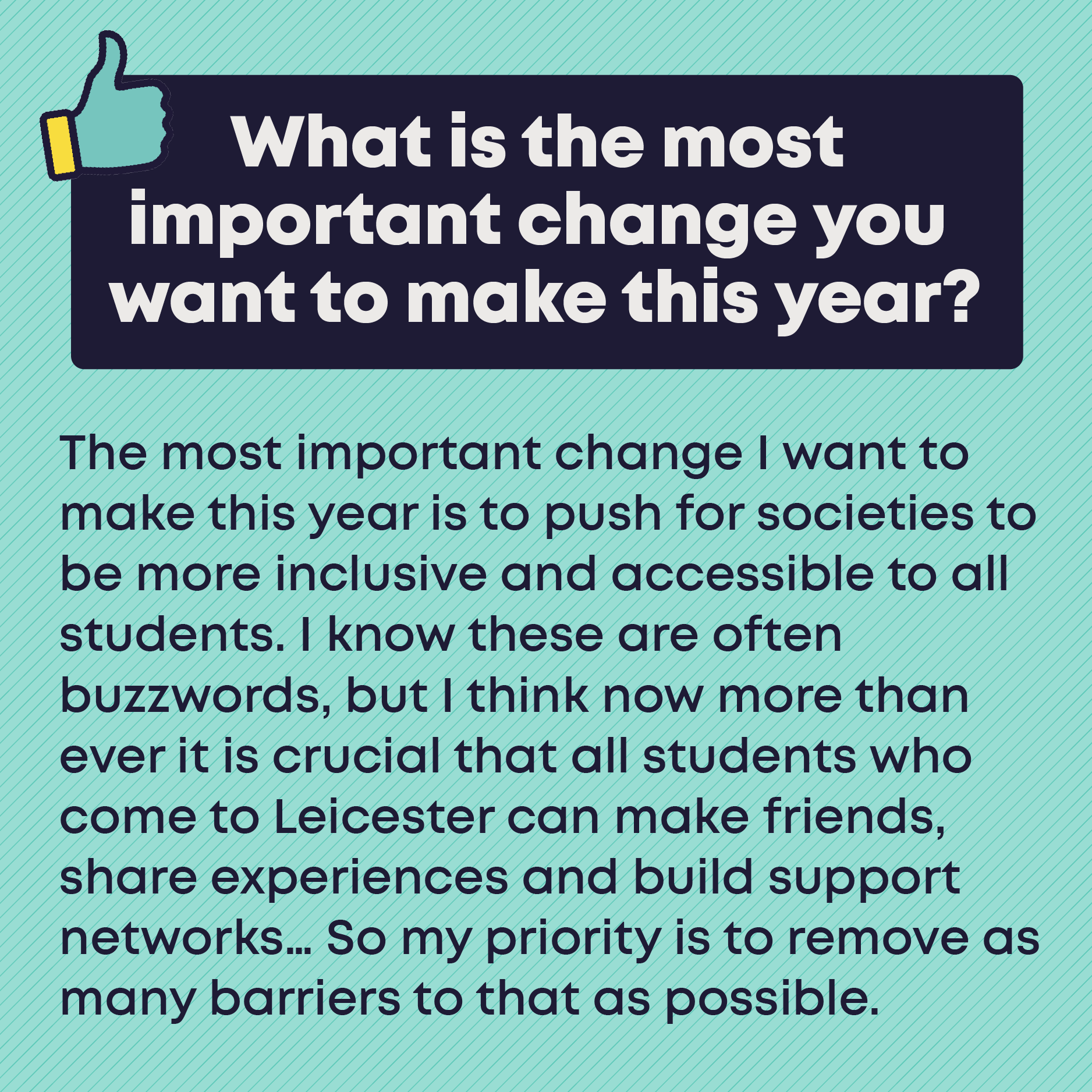 What is the most important change you want to make this year? The most important change I want to make this year is to push for societies to be more inclusive and accessible to all students. I know these are often buzzwords, but I think now more than ever it is crucial that all students who come to Leicester can make friends, share experiences and build support networks… So my priority is to remove as many barriers to that as possible.