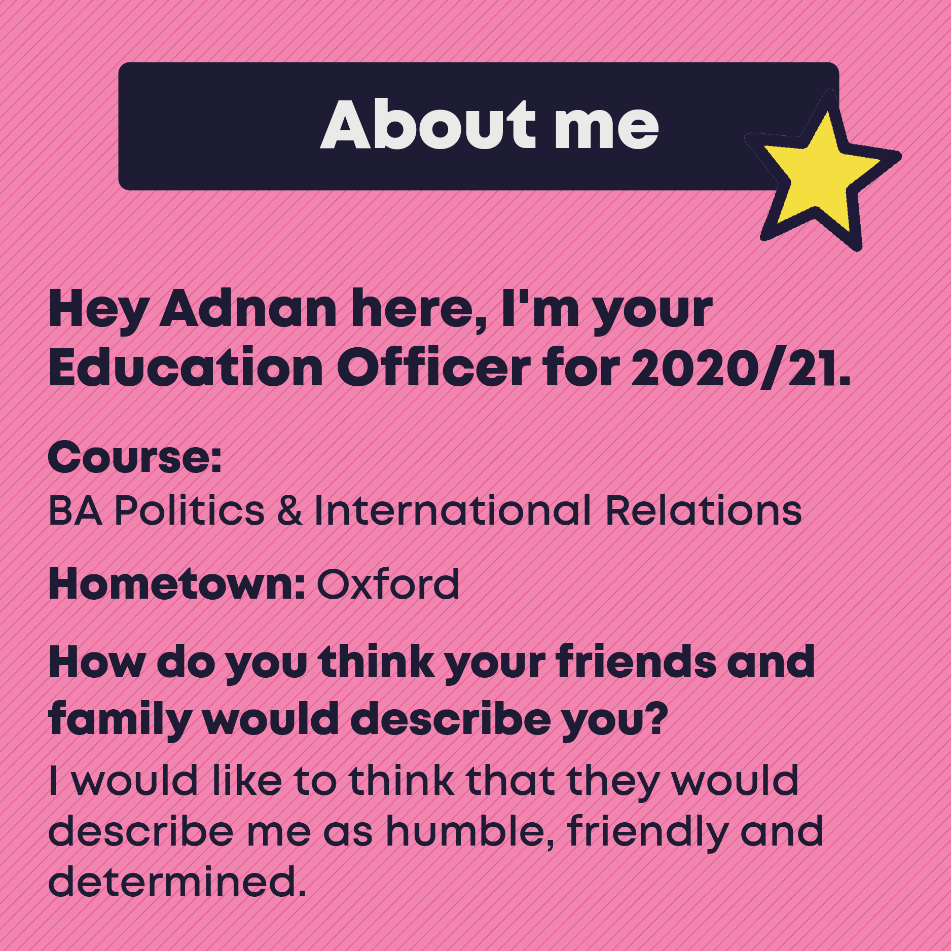 About me. Hey Adnan here, I'm your  Education Officer for 2020/21. Course: BA Politics & International Relations. Hometown: Oxford. How do you think your friends and family would describe you? I would like to think that they would describe me as humble, friendly and determined.