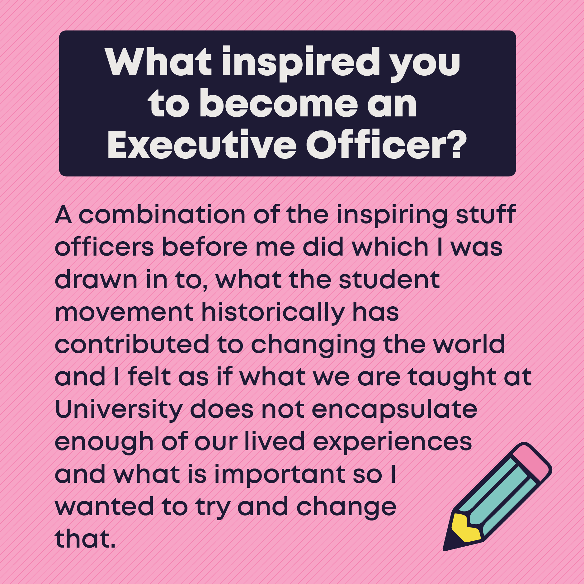 What inspired you to become an Executive Officer? A combination of the inspiring stuff officers before me did which I was drawn in to, what the student movement historically has contributed to changing the world and I felt as if what we are taught at University does not encapsulate enough of our lived experiences and what is important so I wanted to try and change that. I'm quite approachable and like talking to people so I would like to think that students can see me as someone they can relate to and talk to. But I am also very passionate about what I do and am determined to ensure that in this coming year, students are at the forefront of all my campaigns and plans.