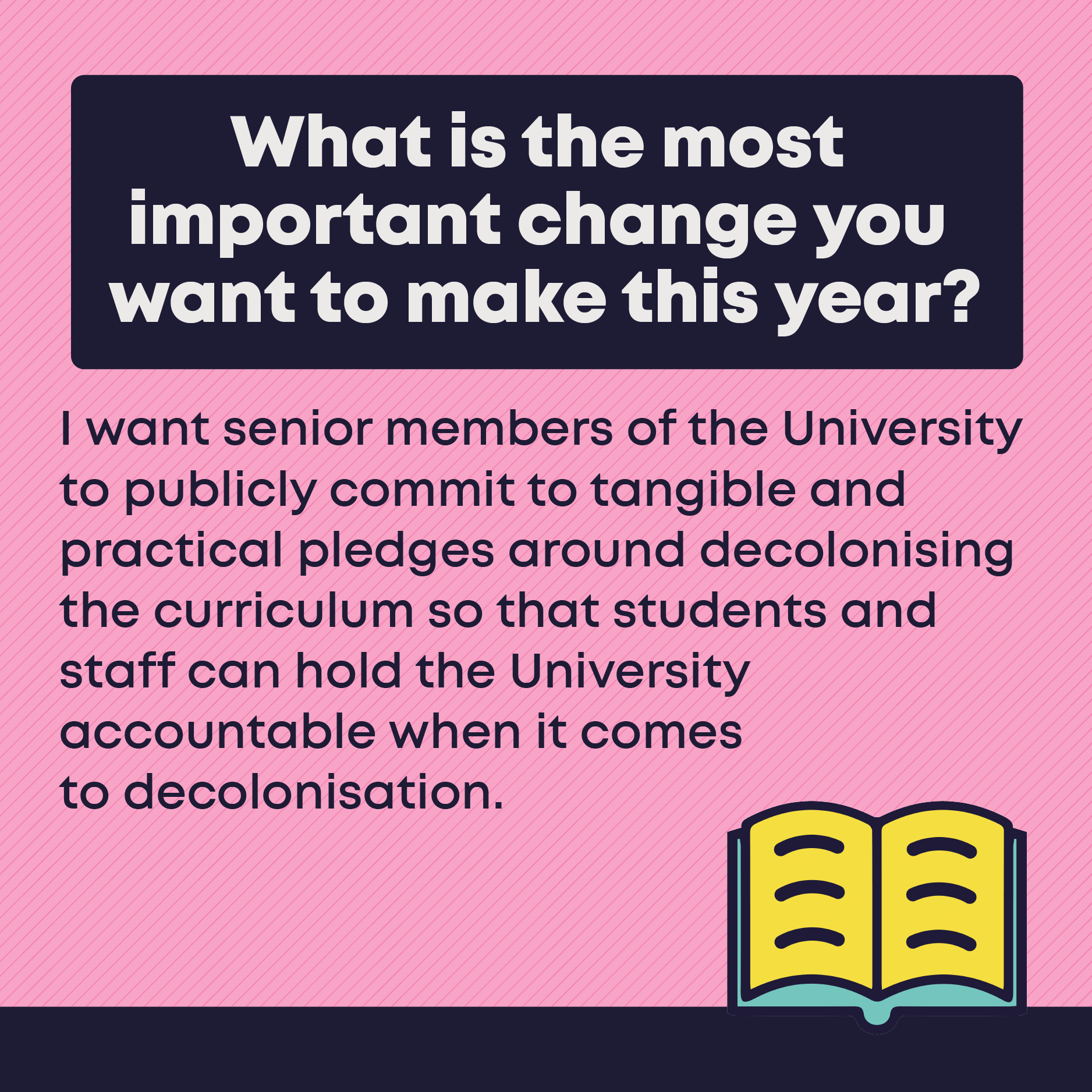 What is the most important change you  want to make this year? I want senior members of the University to publicly commit to tangible and practical pledges around decolonising the curriculum so that students and staff can hold the University accountable when it comes to decolonisation.