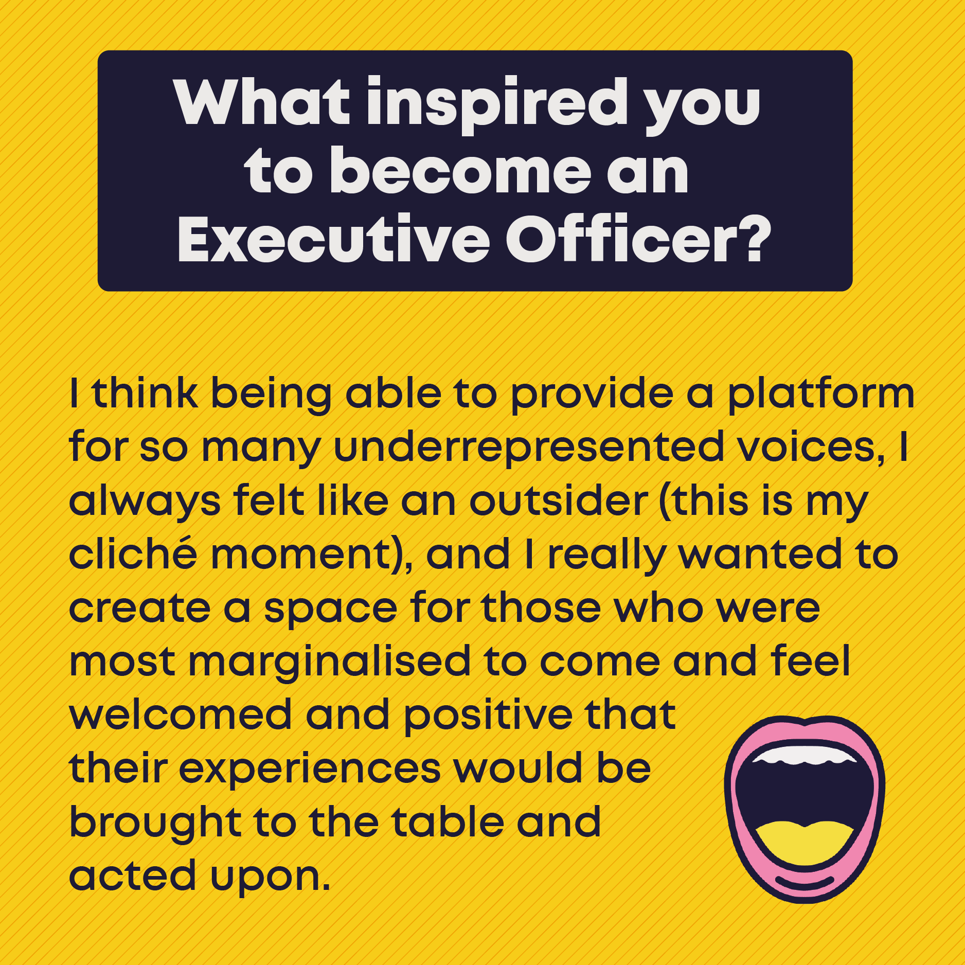 What inspired you to become an Executive Officer? I think being able to provide a platform for so many underrepresented voices, I always felt like an outsider (this is my cliche moment), and I really wanted to create a space for those who were most marginalised to come and feel welcomed and positive that their experiences would be brought to the table and acted upon.