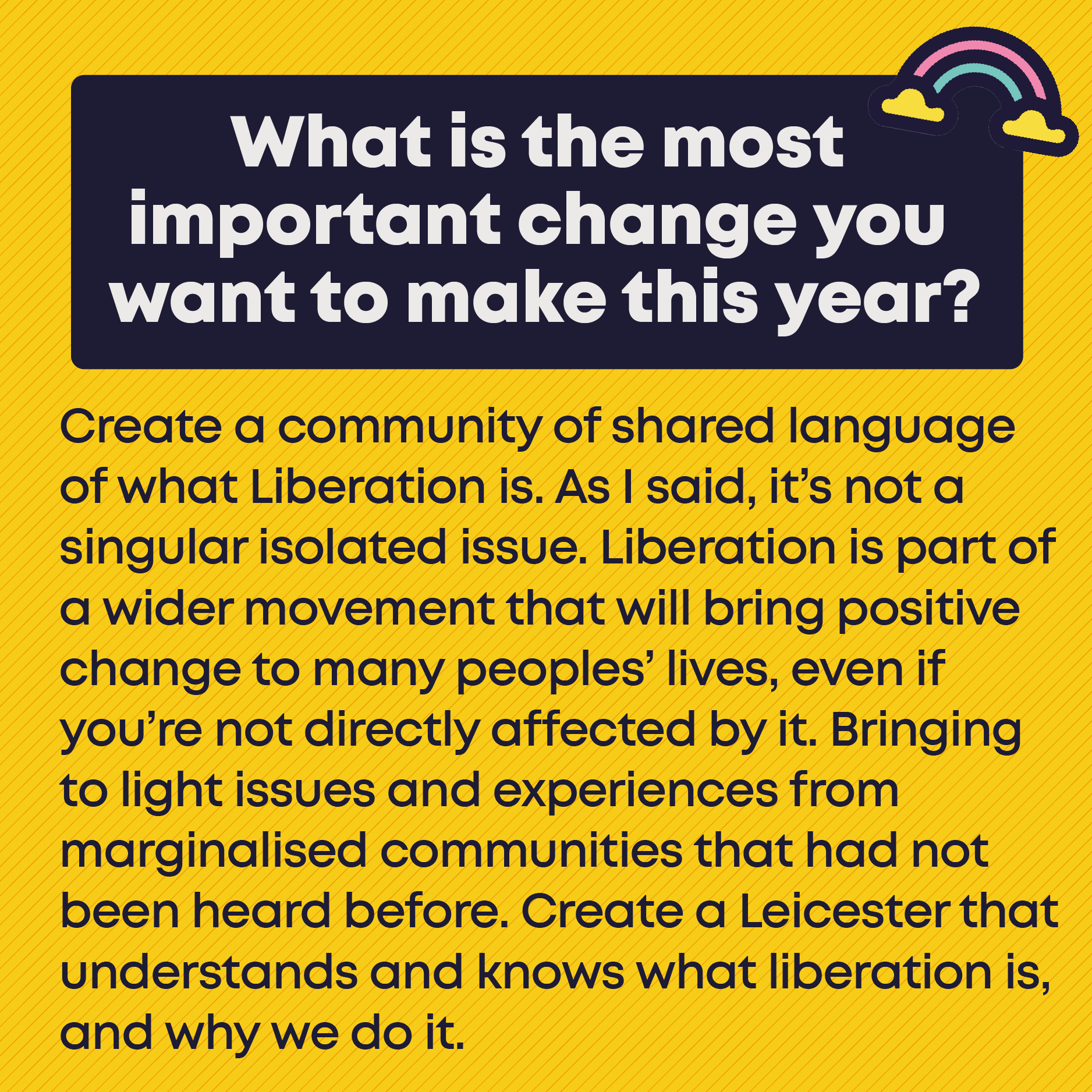 What is the most important change you want to make this year? Create a community of shared language of what Liberation is. As I said, it's not a singular isolated issue. Liberation is part of a wider movement that will bring positive change to many peoples' lives, even if you're not directly affected by it. Bringing to light issues and experiences from marginalised communities that had not been heard before. Create a Leicester that understands and knows what liberation is, and why we do it.