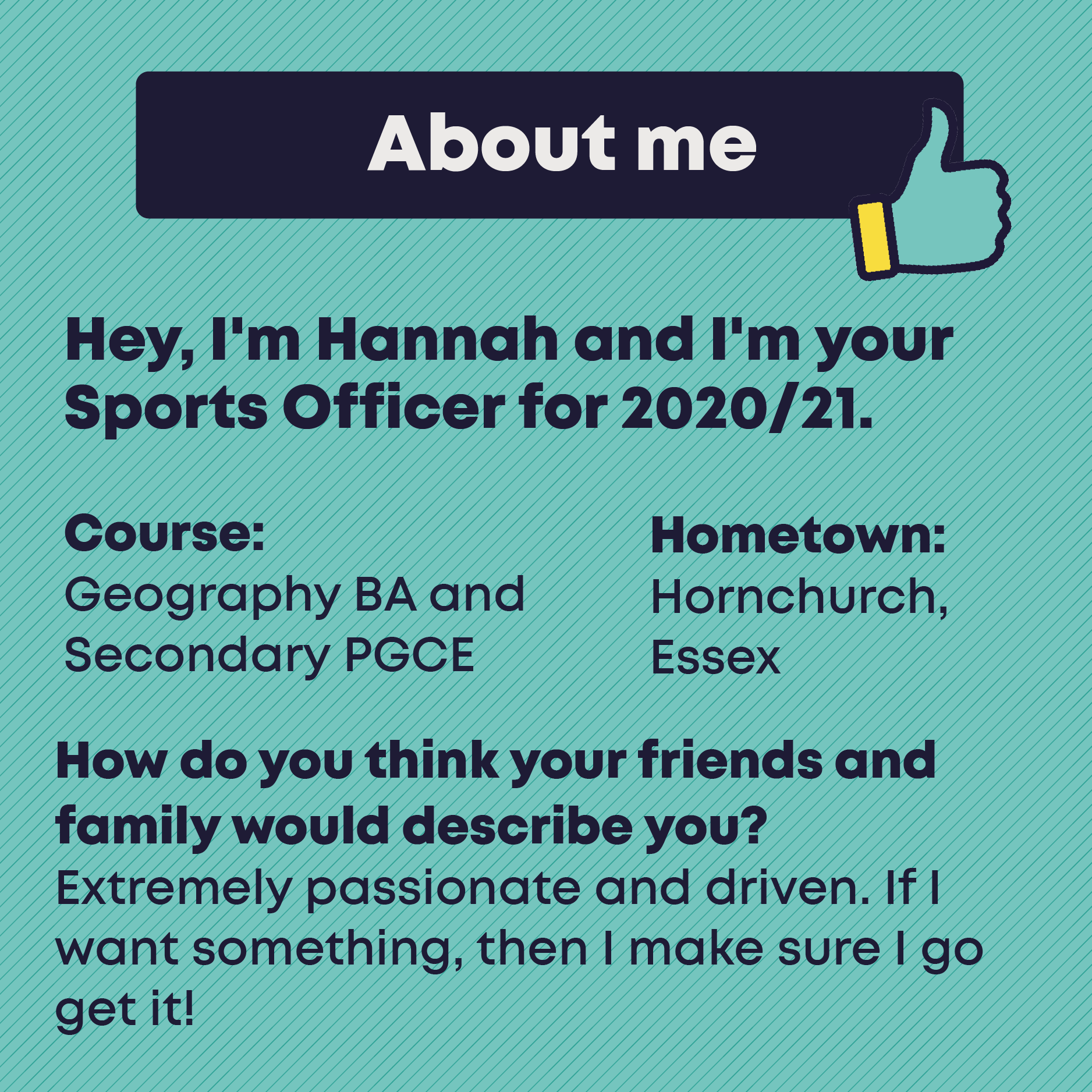 About me. Hey, I'm Hannah and I'm your Sports Officer for 2020/21. Course: Geography BA and Secondary PGCE. Hometown: Hornchurch, Essex.   How do you think your friends and family would describe you? Extremely passionate and driven. If I want something, then I make sure I go get it!