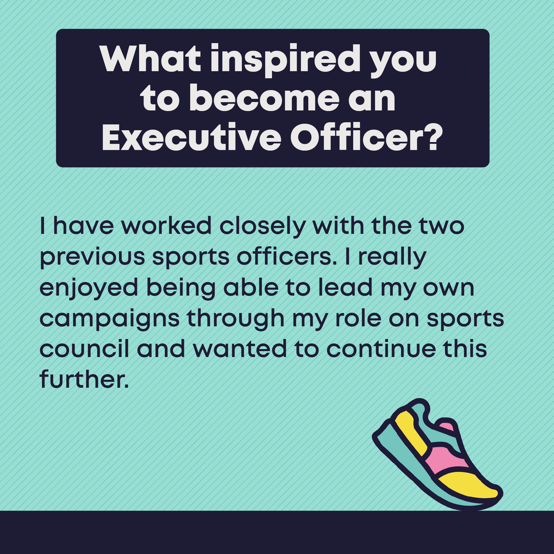 What inspired you to become an Executive Officer? I have worked closely with the two previous sports officers. I really enjoyed being able to lead my own campaigns through my role on sports council and wanted to continue this further.