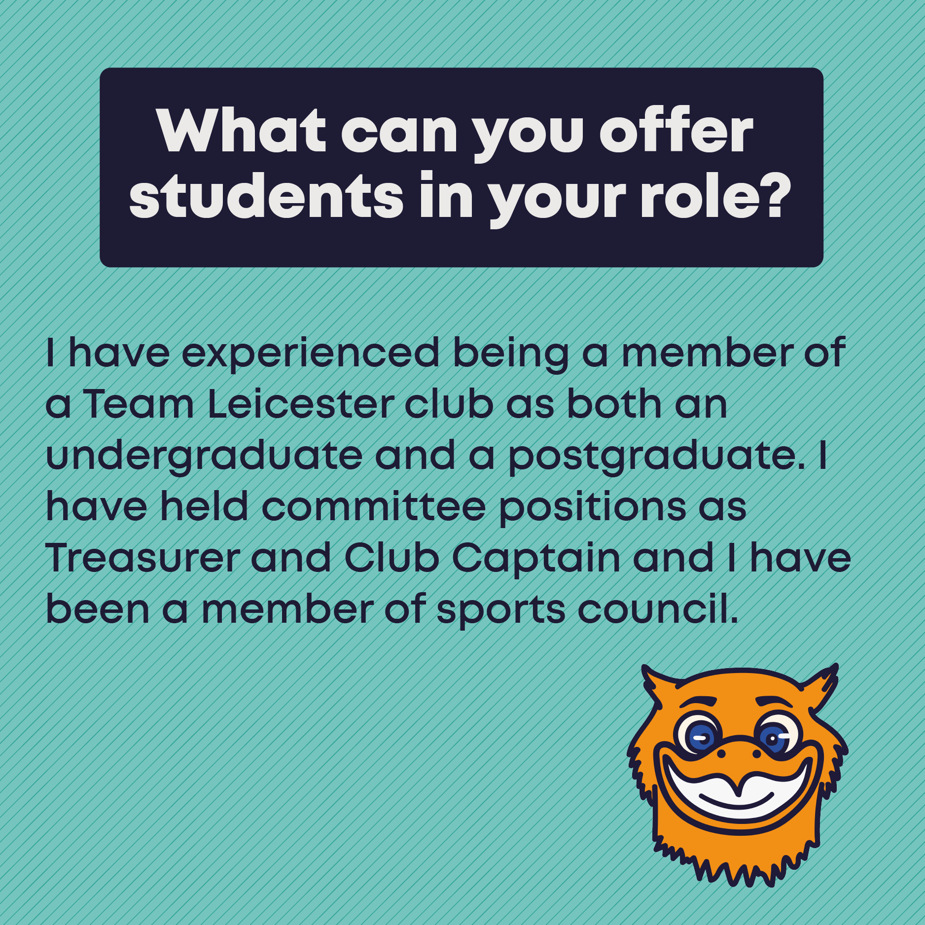 What can you offer students in your role? I have experienced being a member of a Team Leicester club as both an undergraduate and a postgraduate. I have held committee positions as Treasurer and Club Captain and I have been a member of sports council.