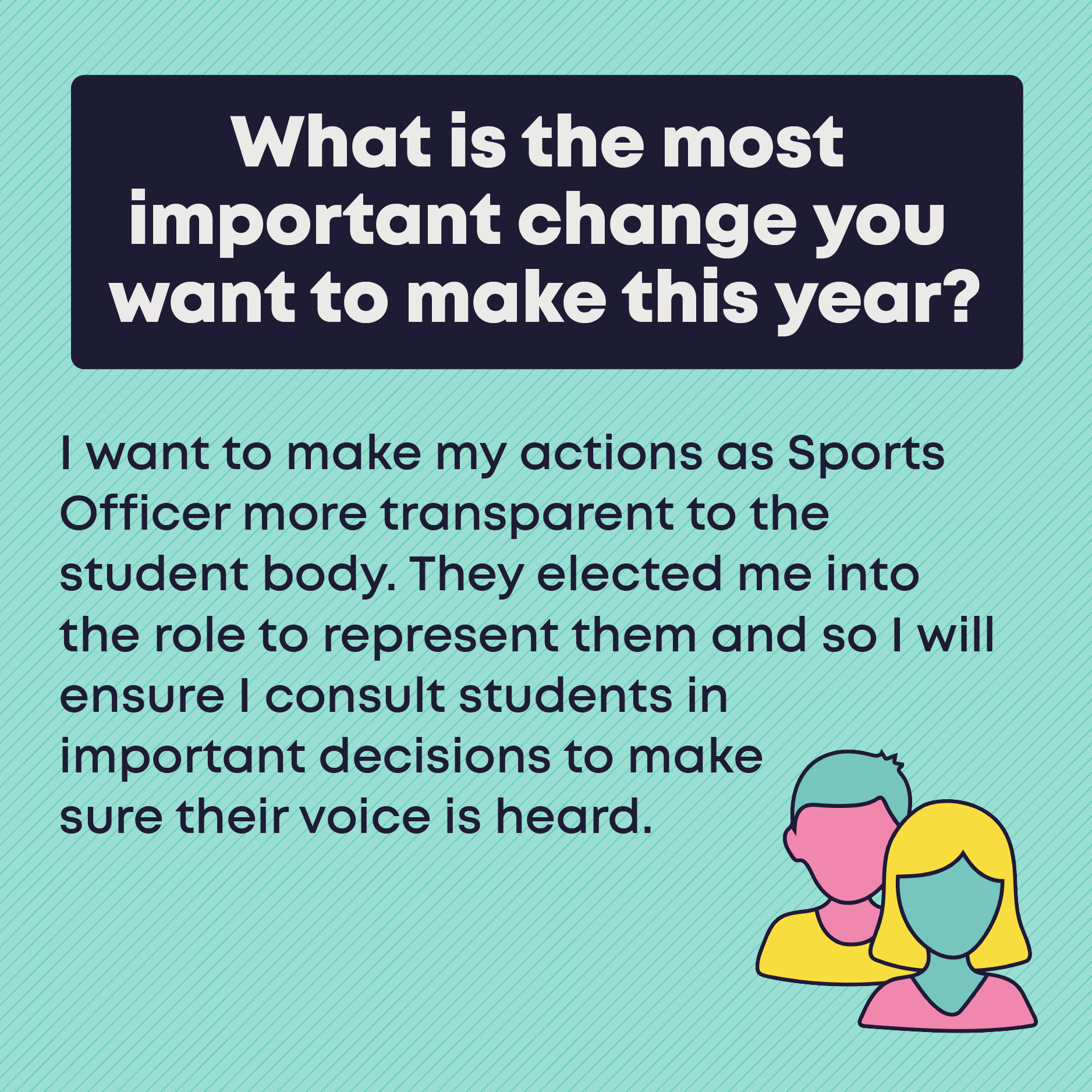 What is the most important change you want to make this year? I want to make my actions as Sports Officer more transparent to the student body. They elected me into the role to represent them and so I will ensure I consult students in important decisions to make sure their voice is heard.