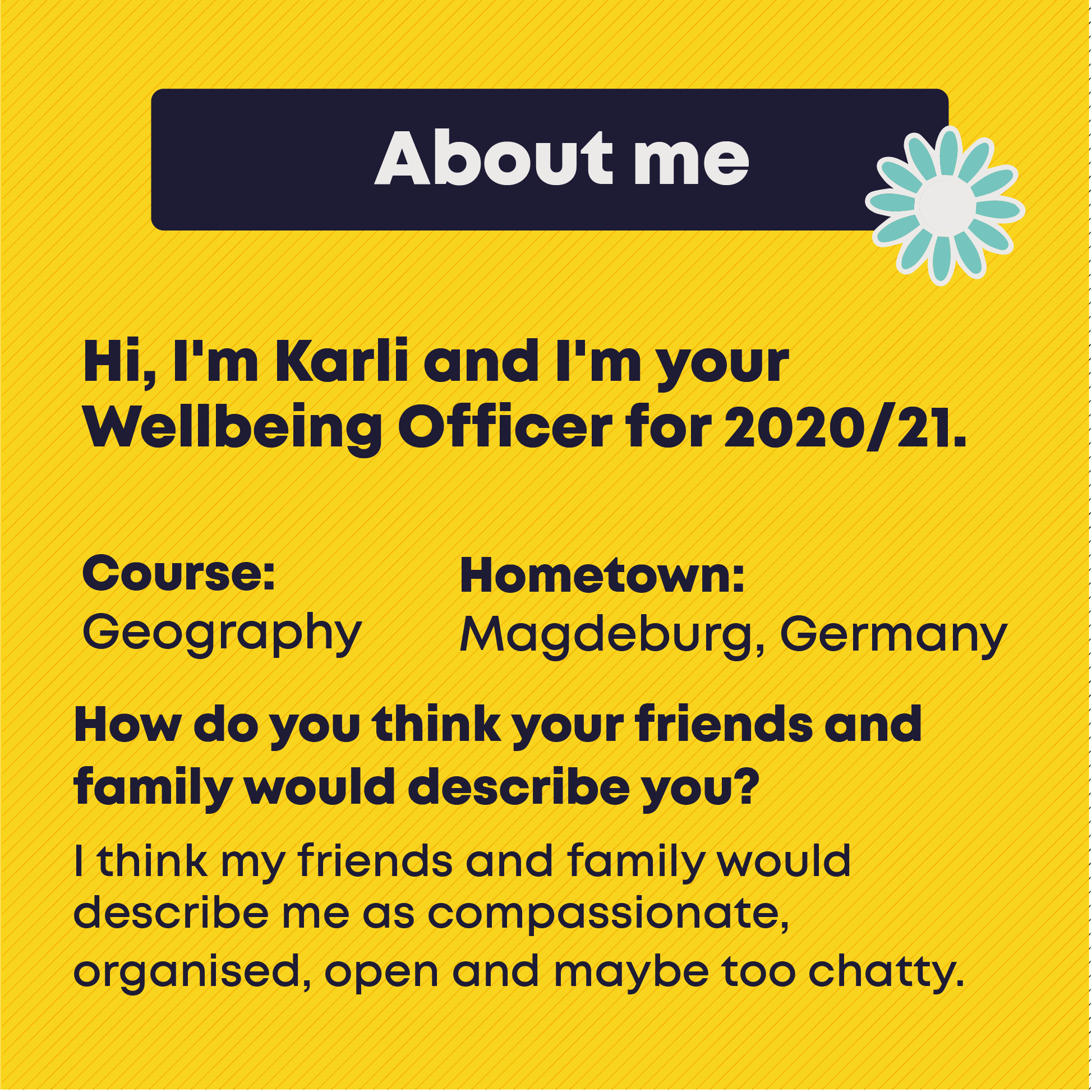 About me. Hi, I'm Karli and I'm your Wellbeing Officer for 2020/21. Course:Geography. Hometown: Magdeburg, Germany. How do you think your friends and family would describe you?  I think my friends and family would describe me as compassionate,  organised, open and maybe too chatty.