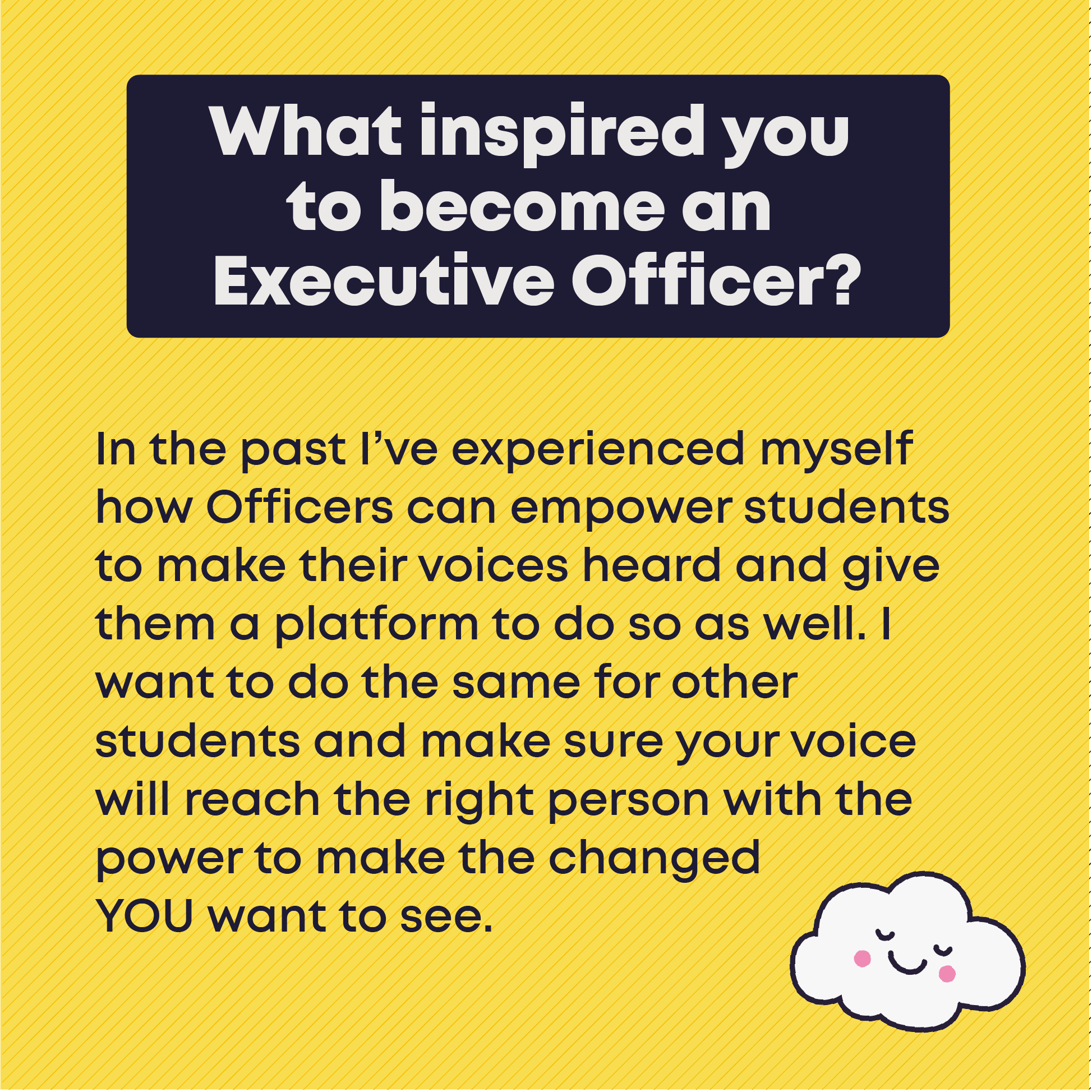 What inspired you to become an Executive Officer?In the past I've experienced myself how Officers can empower students to make their voices heard and give them a platform to do so as well. I want to do the same for other students and make sure your voice will reach the right person with the power to make the changes YOU want to see.