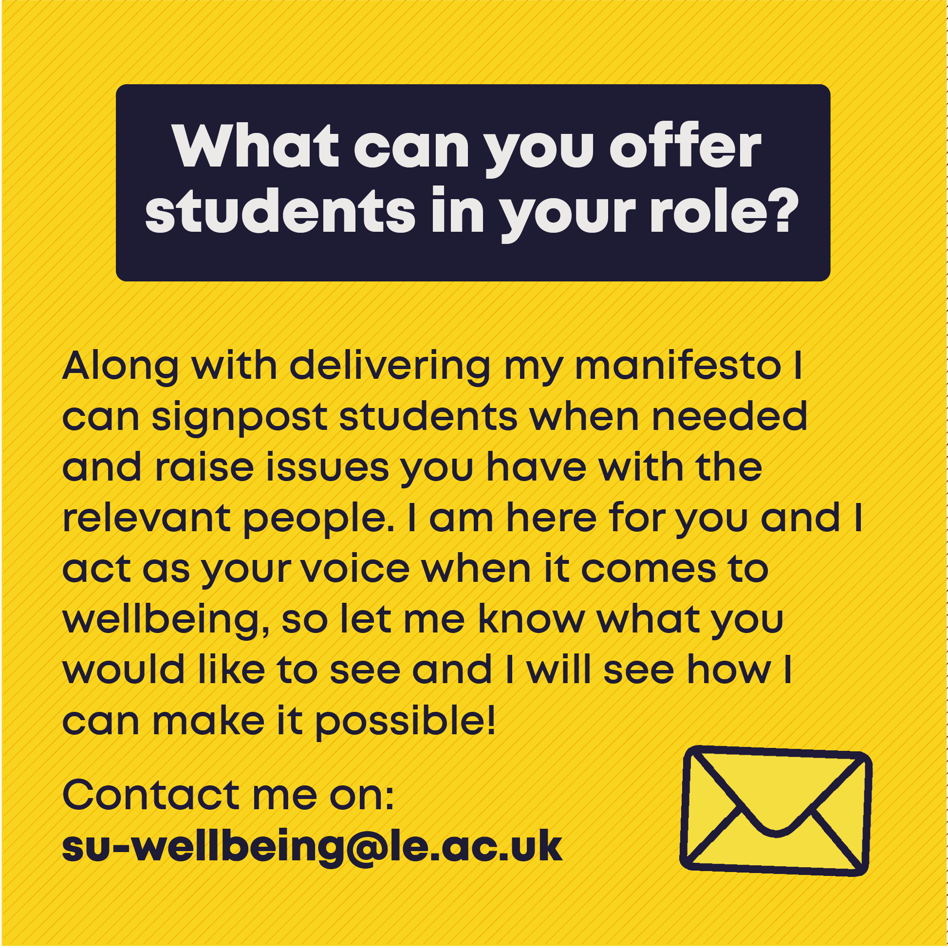 What can you offer students in your role? Along with delivering my manifesto I can signpost students when needed and raise issues you have with the relevant people. I am here for you and I act as your voice when it comes to wellbeing, so let me know what you would like to see and I will see how I can make it possible! Contact me on: su-wellbeing@le.ac.uk