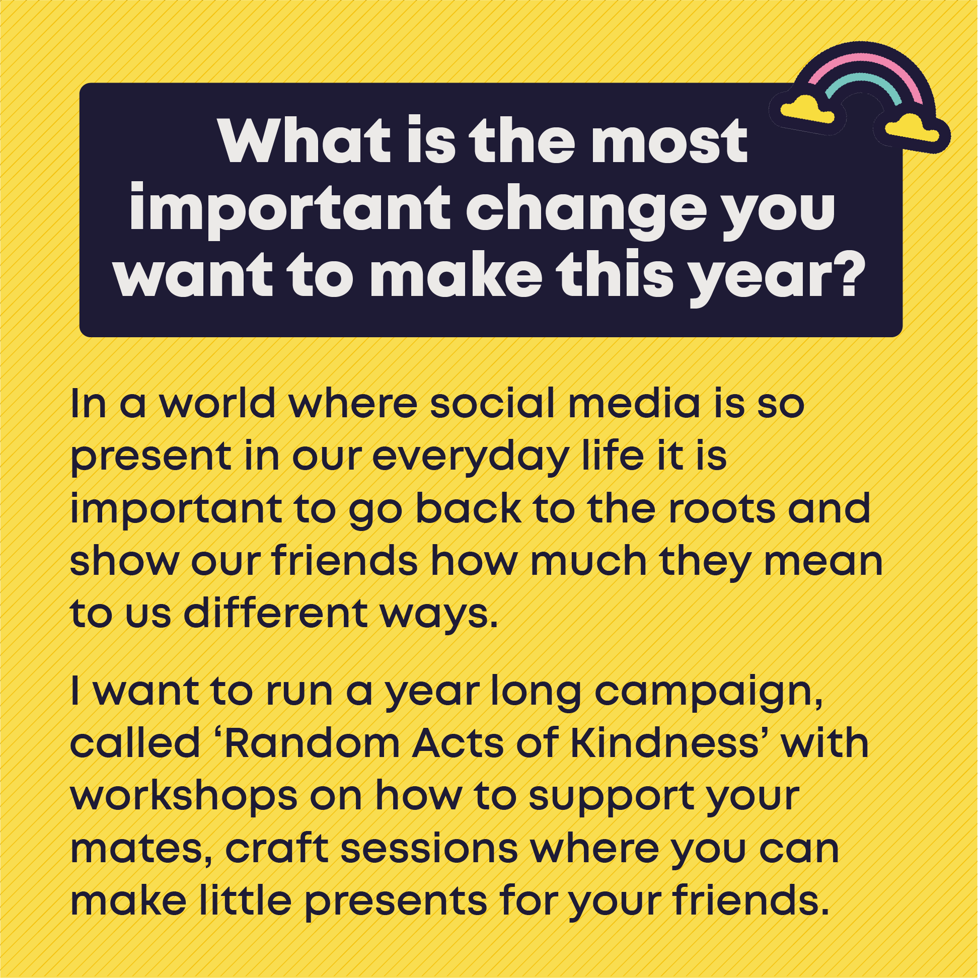 What is the most important change you want to make this year?In a world where social media is so present in our everyday life it is important to go back to the roots and show our friends how much they mean to us different ways.   I want to run a year long campaign, called 'Random Acts of Kindness' with workshops on how to support your mates, craft sessions where you can make little presents for your friends.