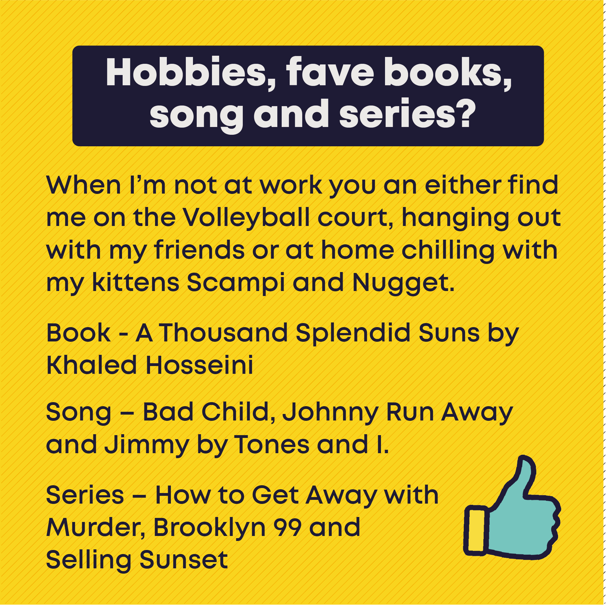 Hobbies & interests: When I'm not at work you an either find me on the Volleyball court, hanging out with my friends or at home chilling with my kittens Scampi and Nugget.  Book - A Thousand Splendid Suns by Khaled Hosseini. Song – Bad Child, Johnny Run Away and Jimmy by Tones and I. Series – How to Get Away with Murder, Brooklyn 99 and Selling Sunset