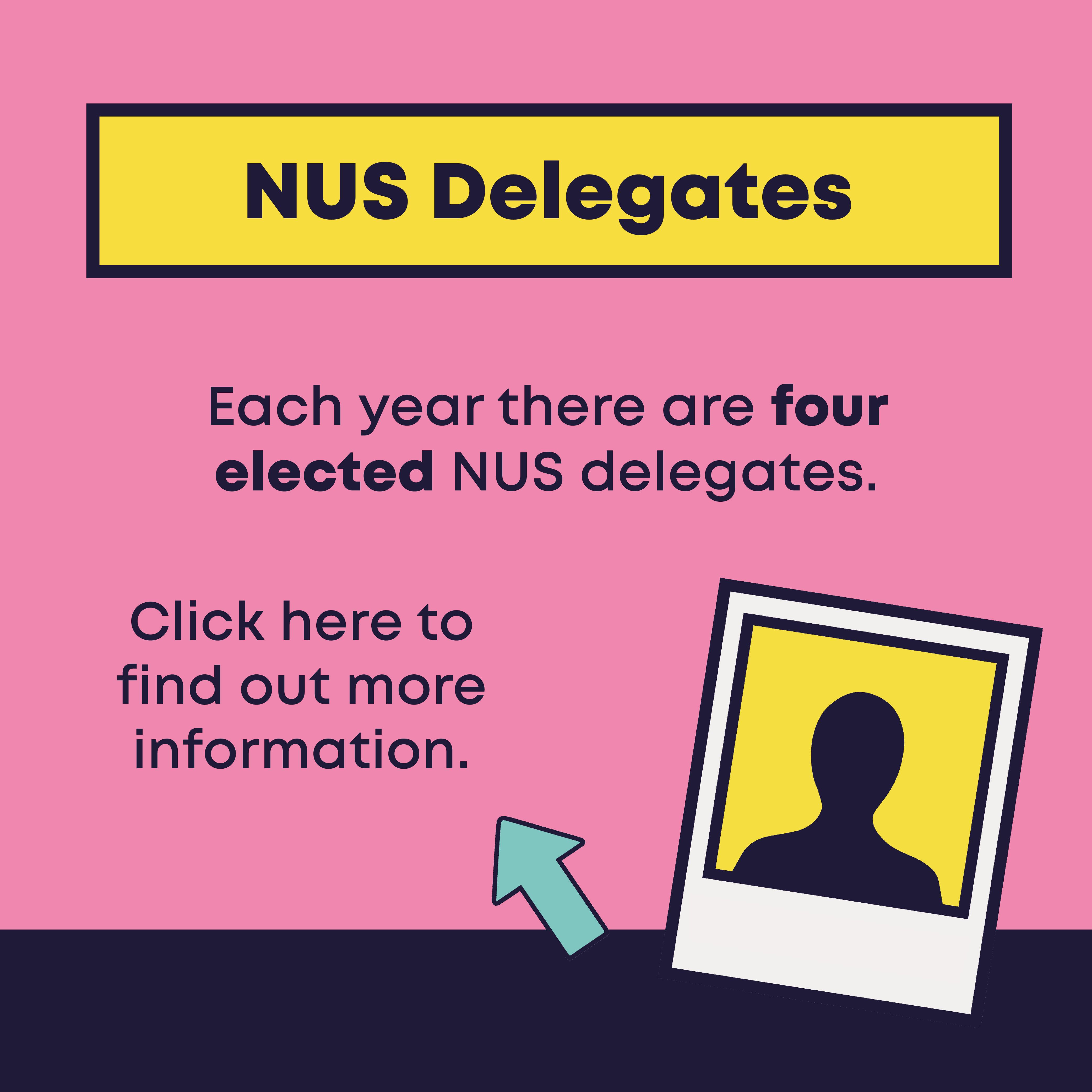 NUS Delegates. Each year there are four elected NUS delegates.Click here to find out more information